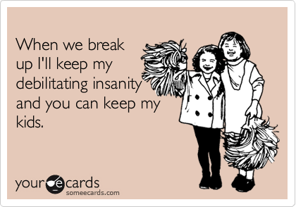 When we break up I'll keep mydebilitating insanityand you can keep mykids.