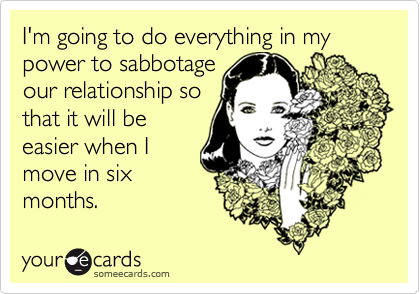 I'm going to do everything in my power to sabbotageour relationship sothat it will beeasier when Imove in sixmonths.