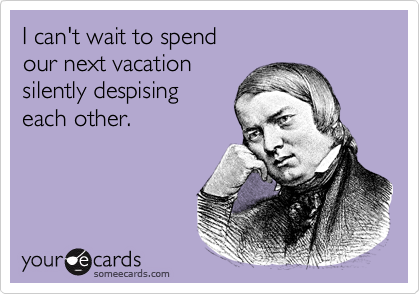 I can't wait to spend our next vacation silently despising each other.
