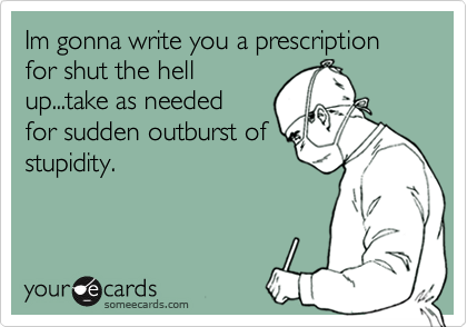 Im gonna write you a prescription for shut the hellup...take as neededfor sudden outburst ofstupidity.