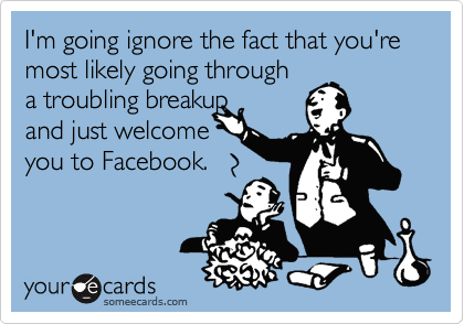 I'm going ignore the fact that you're most likely going through a troubling breakupand just welcome you to Facebook.