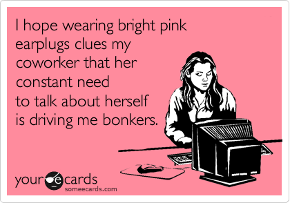 I hope wearing bright pinkearplugs clues my coworker that her constant needto talk about herselfis driving me bonkers.