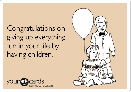 Congratulations ongiving up everythingfun in your life byhaving children.