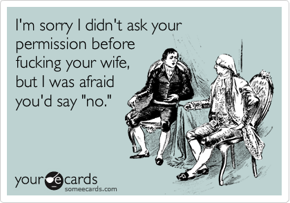 """I'm sorry I didn't ask your permission beforefucking your wife,but I was afraidyou'd say """"no."""""""