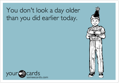 You don't look a day older than you did earlier today.