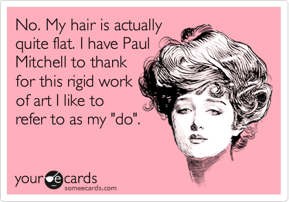 """No. My hair is actuallyquite flat. I have PaulMitchell to thankfor this rigid workof art I like torefer to as my """"do""""."""