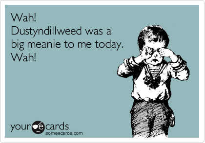 Wah! Dustyndillweed was a big meanie to me today. Wah!