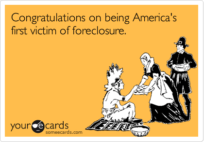 Congratulations on being America's first victim of foreclosure.
