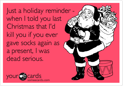 Just a holiday reminder - when I told you last Christmas that I'd kill you if you ever gave socks again as  a present, I was dead serious.