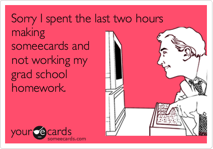 Sorry I spent the last two hours makingsomeecards andnot working mygrad schoolhomework.