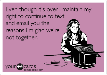 Even though it's over I maintain my right to continue to textand email you thereasons I'm glad we'renot together.