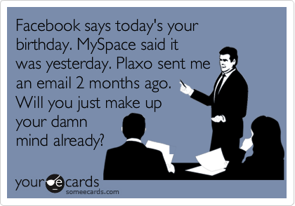 Facebook says today's your birthday. MySpace said itwas yesterday. Plaxo sent mean email 2 months ago. Will you just make upyour damnmind already?