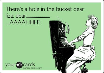 There's a hole in the bucket dear liza, dear............................AAAAHHH!!
