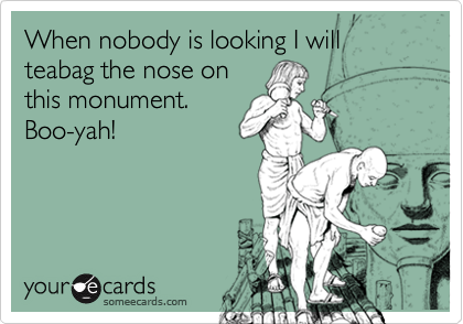 When nobody is looking I will teabag the nose on