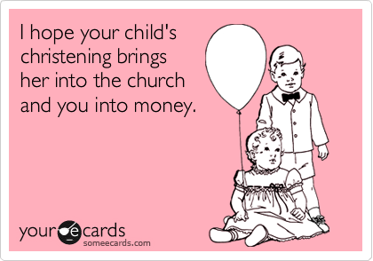 I hope your child's christening bringsher into the churchand you into money.
