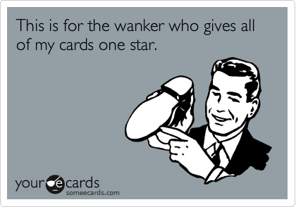 This is for the wanker who gives all of my cards one star.