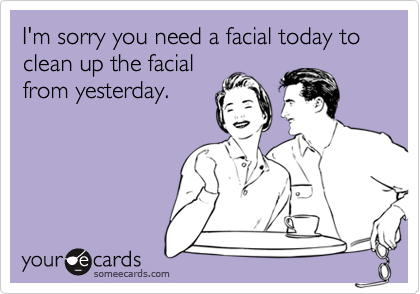 I'm sorry you need a facial today to clean up the facialfrom yesterday.