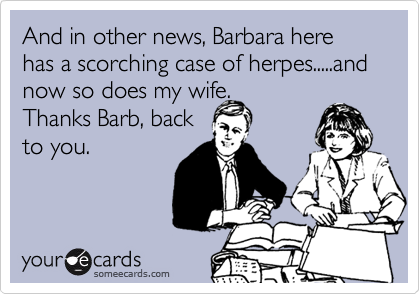 And in other news, Barbara here has a scorching case of herpes.....and now so does my wife.Thanks Barb, backto you.