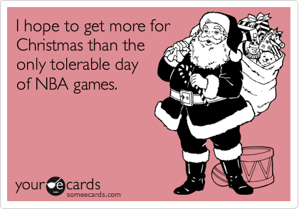 I hope to get more for Christmas than the only tolerable day of NBA games.
