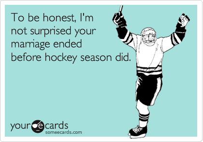 To be honest, I'mnot surprised yourmarriage endedbefore hockey season did.
