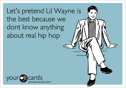 Let's pretend Lil Wayne isthe best because wedont know anythingabout real hip hop