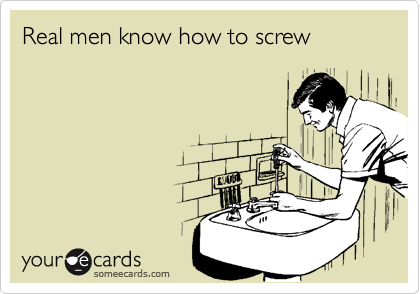 Real men know how to screw