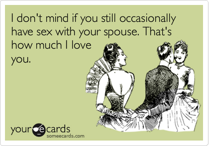 I don't mind if you still occasionally have sex with your spouse. That's how much I loveyou.