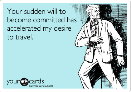 Your sudden will tobecome committed hasaccelerated my desireto travel.