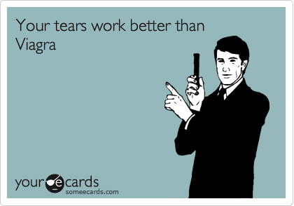 Your tears work better thanViagra
