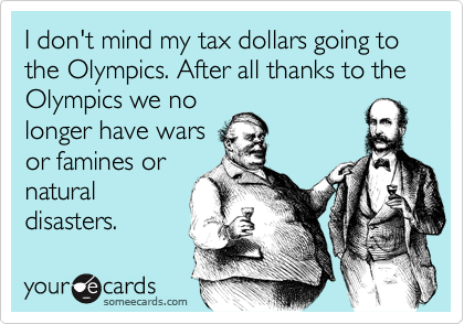 I don't mind my tax dollars going to the Olympics. After all thanks to the Olympics we nolonger have warsor famines ornaturaldisasters.