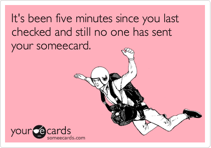 It's been five minutes since you last checked and still no one has sent your someecard.