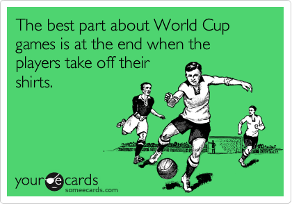The best part about World Cup games is at the end when the players take off their shirts.