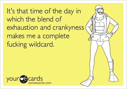 It's that time of the day inwhich the blend ofexhaustion and crankynessmakes me a completefucking wildcard.