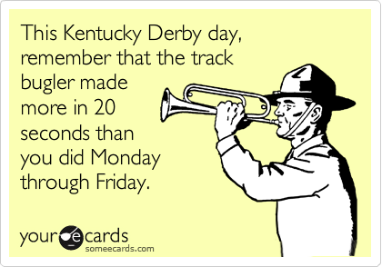 This Kentucky Derby day, remember that the track bugler made more in 20 seconds than you did Monday through Friday.