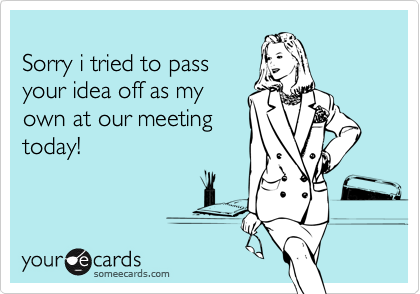 Sorry i tried to passyour idea off as myown at our meetingtoday!