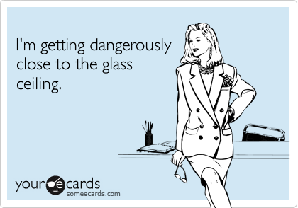 I'm getting dangerouslyclose to the glassceiling.