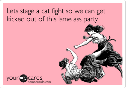 Lets stage a cat fight so we can get kicked out of this lame ass party