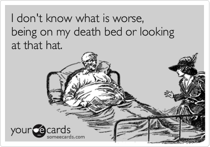 I don't know what is worse,  being on my death bed or looking at that hat.