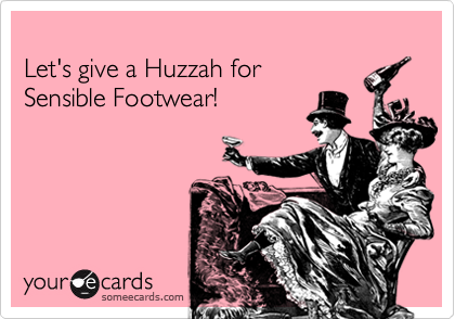 Let's give a Huzzah for        Sensible Footwear!