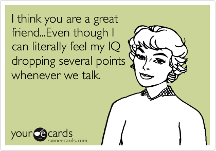I think you are a great friend...Even though I can literally feel my IQ dropping several points whenever we talk.