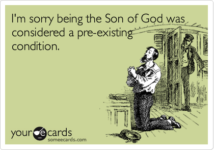 I'm sorry being the Son of God was considered a pre-existing condition.