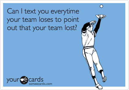 Can I text you everytimeyour team loses to pointout that your team lost?