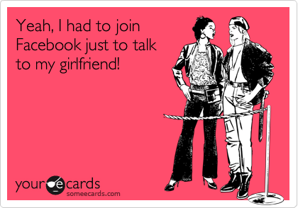 Yeah, I had to joinFacebook just to talk to my girlfriend!