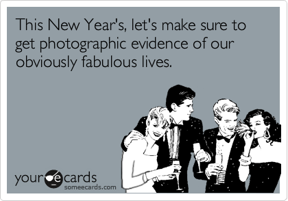 This New Year's, let's make sure to get photographic evidence of our obviously fabulous lives.
