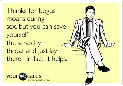 Thanks for bogusmoans duringsex, but you can saveyourselfthe scratchythroat and just laythere.  In fact, it helps.