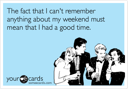 The fact that I can't remember anything about my weekend must mean that I had a good time.