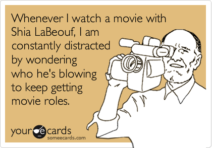Whenever I watch a movie withShia LaBeouf, I amconstantly distracted by wonderingwho he's blowingto keep gettingmovie roles.