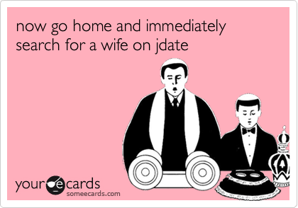 now go home and immediately search for a wife on jdate