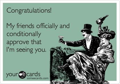 Congratulations!My friends officially and conditionally approve thatI'm seeing you.