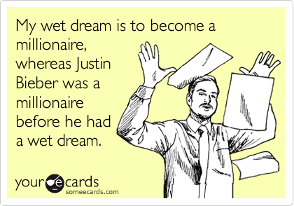 My wet dream is to become a millionaire, whereas Justin Bieber was a millionaire before he had a wet dream.